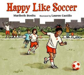 HAPPY LIKE SOCCER by Maribeth Boelts and illustrated by Lauren Castillo, Candlewick, 2012