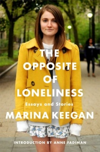 Portions quoted from The Opposite of Loneliness: Essays and Stories by Marina Keegan. Copyright 2014. Reprinted by Permission of Scribner, a Division of Simon & Schuster, Inc.