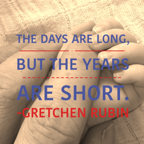 The days are long, but the years are short. -Gretchen Rubin