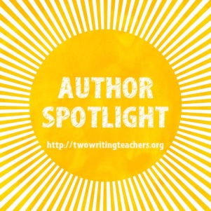 This week at Two Writing Teachers we will be featuring seven published authors and illustrators. We hope this blog series will inspire you to read, write, and create. Also, we hope these posts will be useful to you in the classroom when you use an authors'/illustrators' texts with your students.