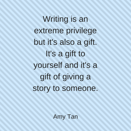 Writing is an extreme privilege but it's also a gift. It's a gift to yourself and it's a gift of giving a story to someone..png