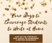 Four Ways to Encourage Students to Write at Home #TWTBlog