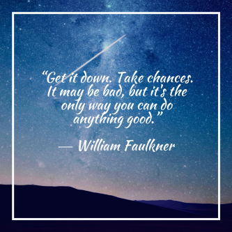 """Get it down. Take chances. It may be bad, but it's the only way you can do anything good.""― William Faulkner.png"