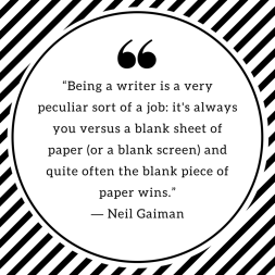 """Being a writer is a very peculiar sort of a job_ it's always you versus a blank sheet of paper (or a blank screen) and quite often the blank piece of paper wins."" ― Neil Gaiman"