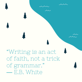 """Writing is an act of faith, not a trick of grammar."" ― E.B. White"