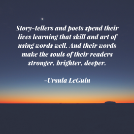 Story-tellers and poets spend their lives learning that skill and art of using words well. And their words make the souls of their readers stronger, brighter, deeper..png