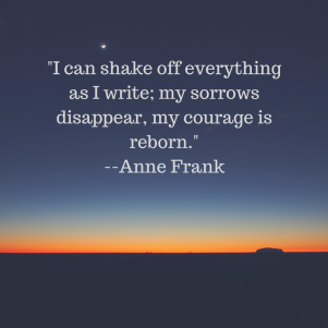 _I can shake off everything as I write; my sorrows disappear, my courage is reborn._--Anne Frank.png