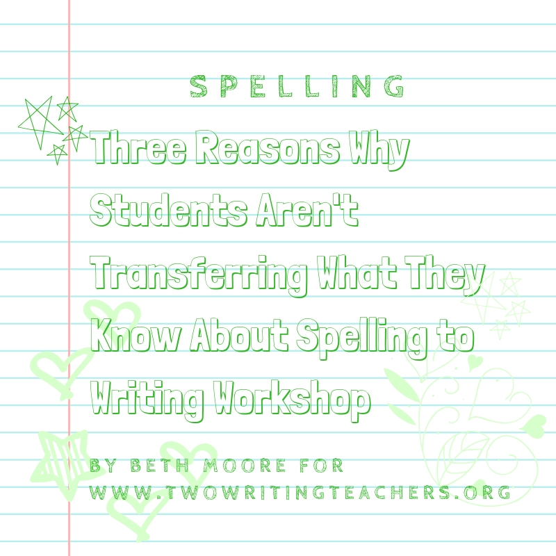 Three Reasons Spelling Lessons Aren't Transferring into Writing Workshop–and What You Can Do
