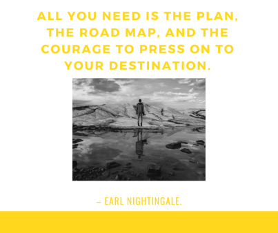 All you need is the plan, the road map, and the courage to press on to your destination. – Earl Nightingale