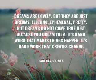 Dreams are lovely. But they are just dreams. Fleeting, ephemeral, pretty. But dreams do not come true just because you dream them. It's hard work that makes things happen. It's hard work that creates change..png