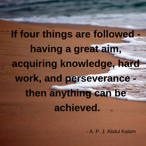 If four things are followed - having a great aim, acquiring knowledge, hard work, and perseverance - then anything can be achieved.