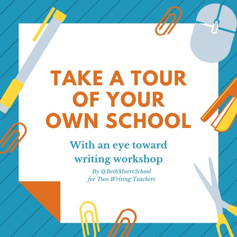 Take a Tour of Your Own School with an Eye Toward Writing Workshop