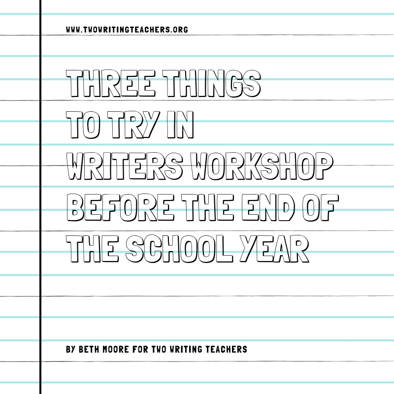 Three Things to Try in Writing Workshop Before the End of the School Year