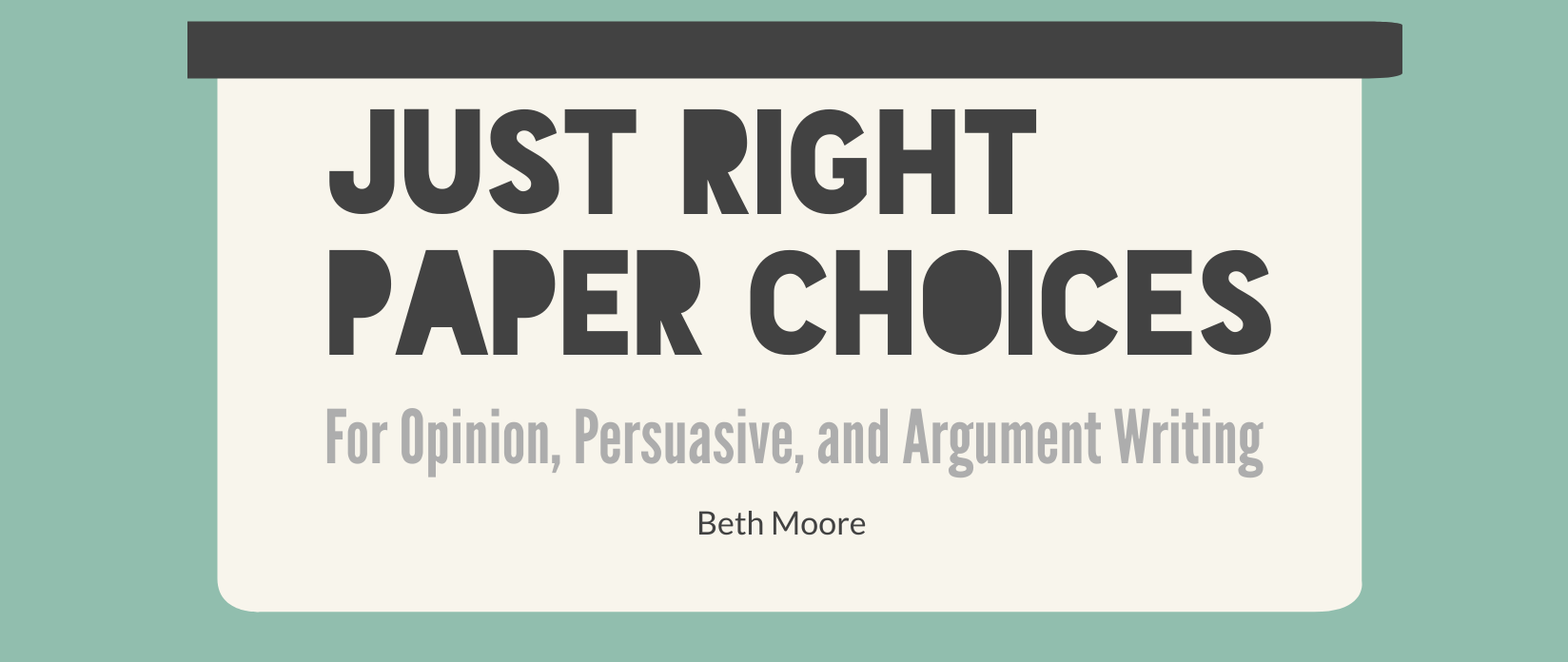 Paper Choices for Opinion and Argument Writing: Reaching Your Writers