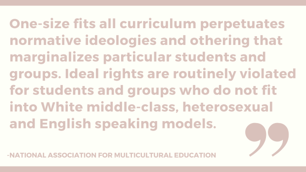One-size fits all curriculum perpetuates normative ideologies and othering that marginalizes particular students and groups. Ideal rights are routinely violated for students and groups who do not fit into White middl