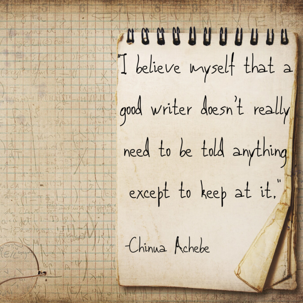"A good writer doesn't really need to be told anything except to keep at it."" -Chinua Achebe"