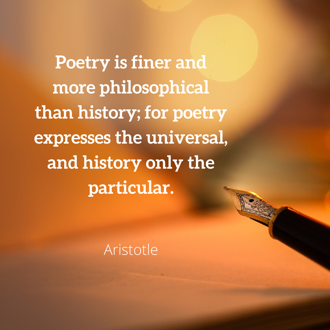 Poetry is finer and more philosophical than history; for poetry expresses the universal, and history only the particular.