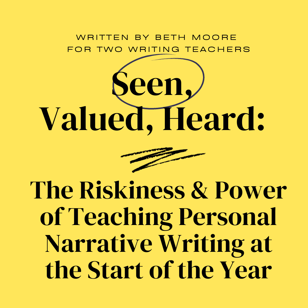 Seen, Valued, Heard: The Riskiness and Power of Teaching Personal Narrative Writing at the Start of the Year